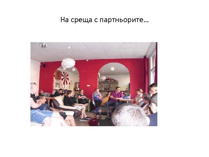 На среща с партньорите…