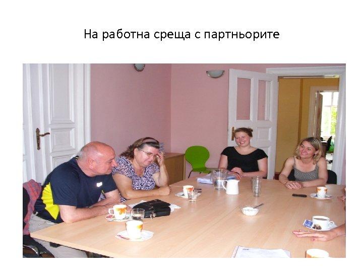 На работна среща с партньорите