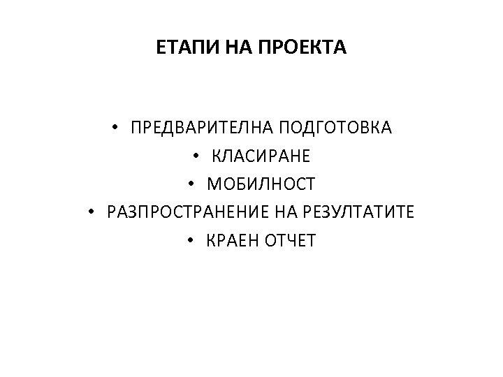 ЕТАПИ НА ПРОЕКТА • ПРЕДВАРИТЕЛНА ПОДГОТОВКА • КЛАСИРАНЕ • МОБИЛНОСТ • РАЗПРОСТРАНЕНИЕ НА РЕЗУЛТАТИТЕ
