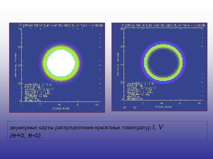 двумерные карты распределения яркостных температур I, (e+o, e-o). V