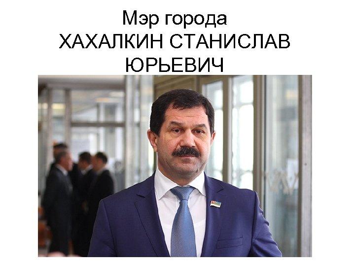 Мэр города ХАХАЛКИН СТАНИСЛАВ ЮРЬЕВИЧ