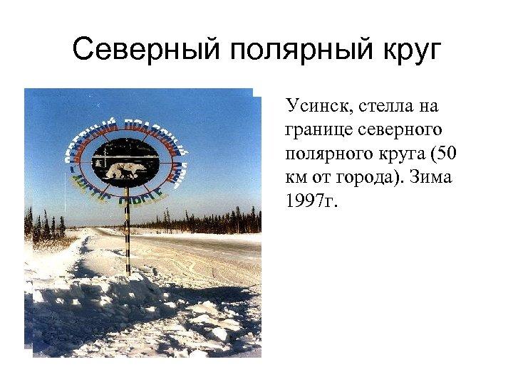 Северный полярный круг Усинск, стелла на границе северного полярного круга (50 км от города).