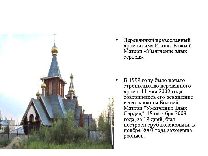 • Деревянный православный храм во имя Иконы Божьей Матери «Умягчение злых сердец» .