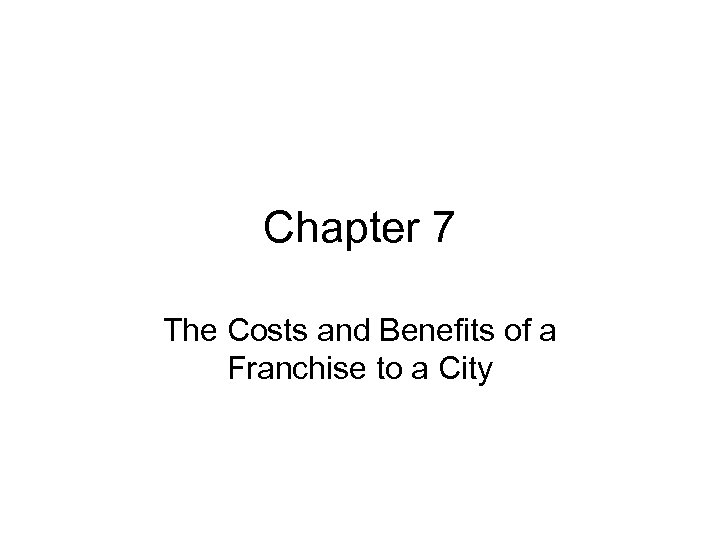 Chapter 7 The Costs and Benefits of a Franchise to a City
