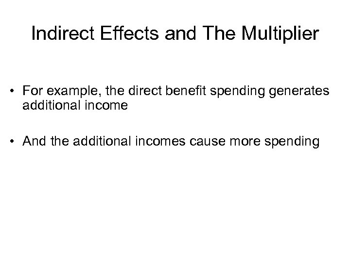 Indirect Effects and The Multiplier • For example, the direct benefit spending generates additional