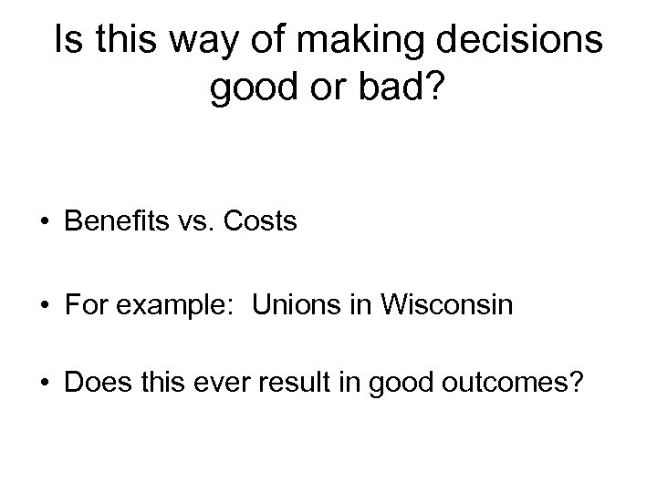 Is this way of making decisions good or bad? • Benefits vs. Costs •