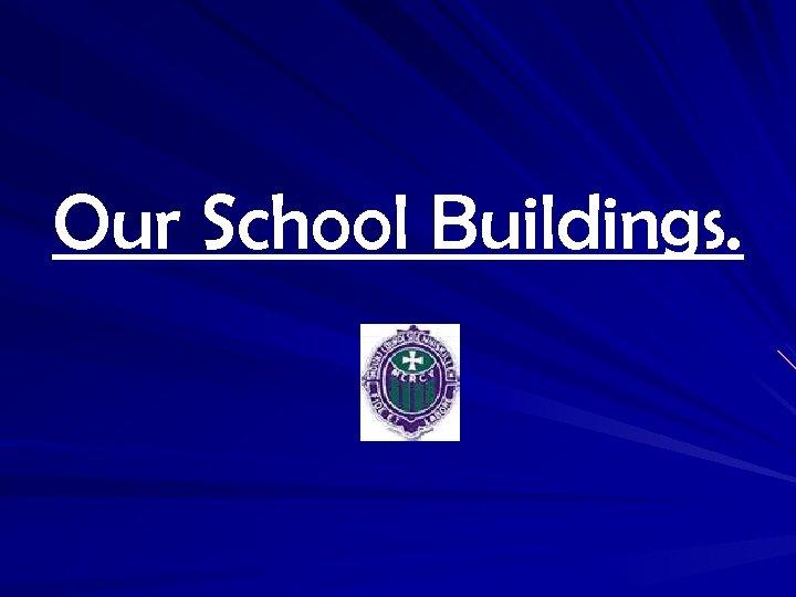 Our School Buildings.