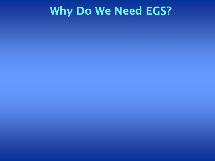 Why Do We Need EGS?