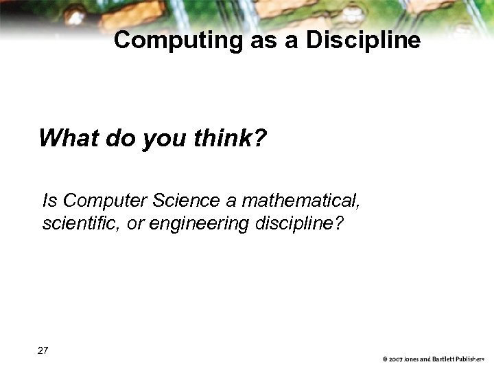 Computing as a Discipline What do you think? Is Computer Science a mathematical, scientific,