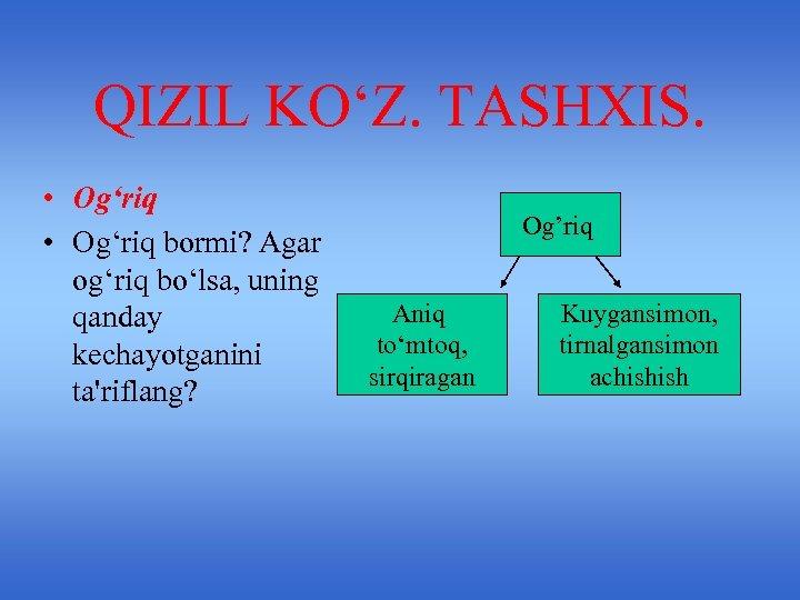QIZIL KO'Z. TASHXIS. • Og'riq bormi? Agar og'riq bo'lsa, uning qanday kechayotganini ta'riflang? Og'riq