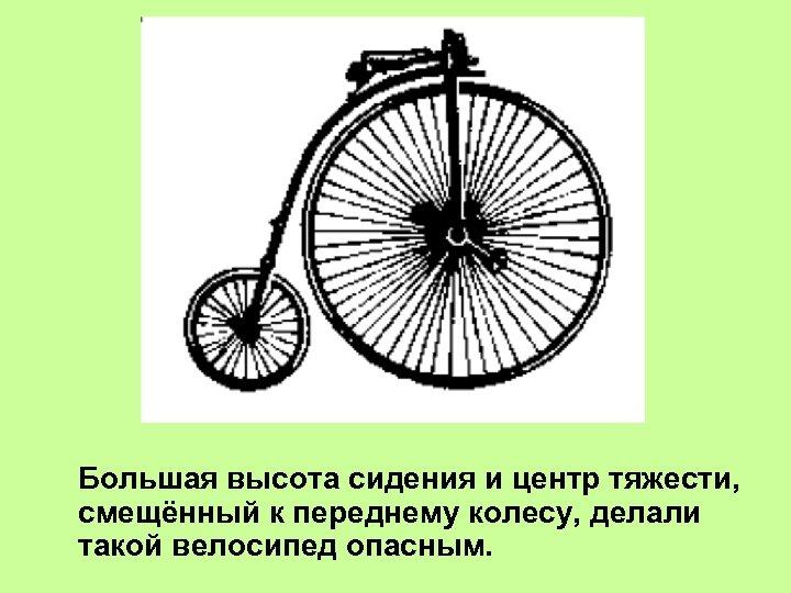 Большая высота сидения и центр тяжести, смещённый к переднему колесу, делали такой велосипед опасным.
