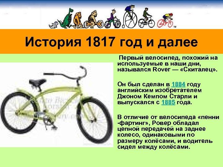 История 1817 год и далее Первый велосипед, похожий на используемые в наши дни, назывался