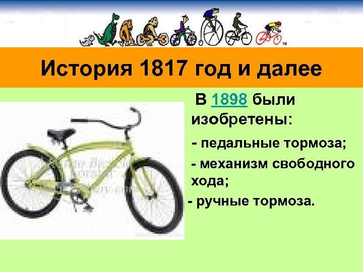История 1817 год и далее В 1898 были изобретены: - педальные тормоза; - механизм