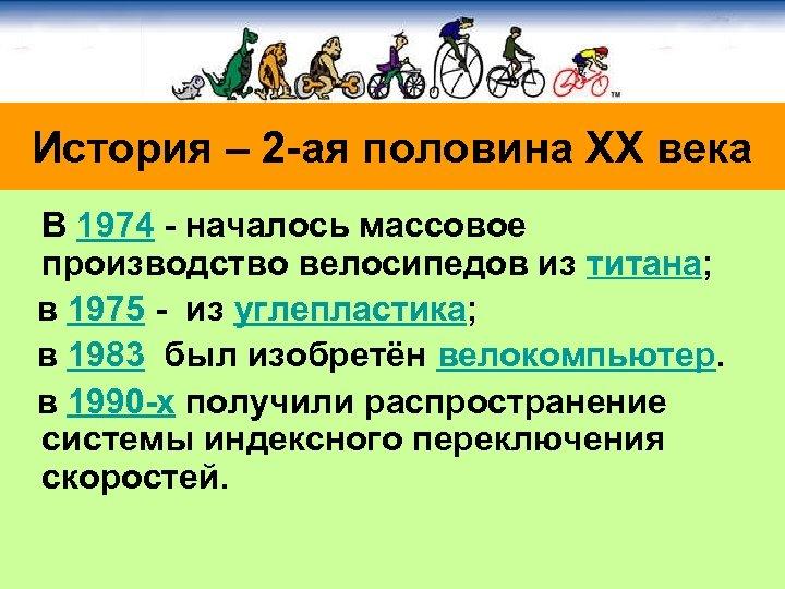 История – 2 -ая половина ХХ века В 1974 - началось массовое производство велосипедов