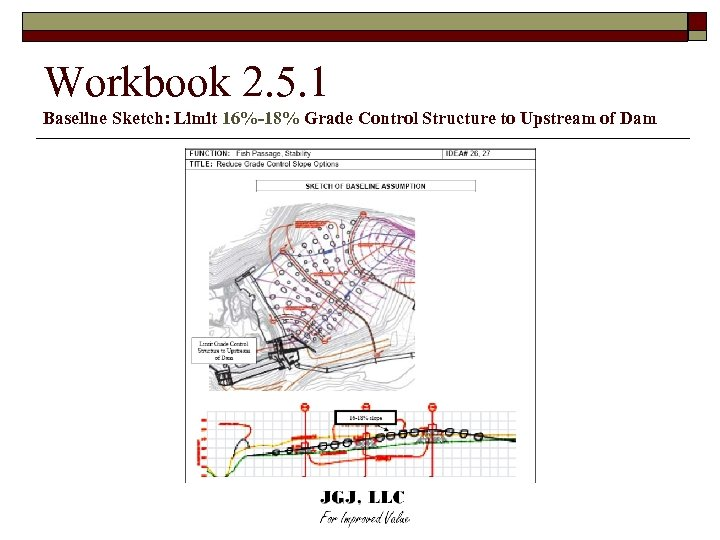 Workbook 2. 5. 1 Baseline Sketch: Limit 16%-18% Grade Control Structure to Upstream of