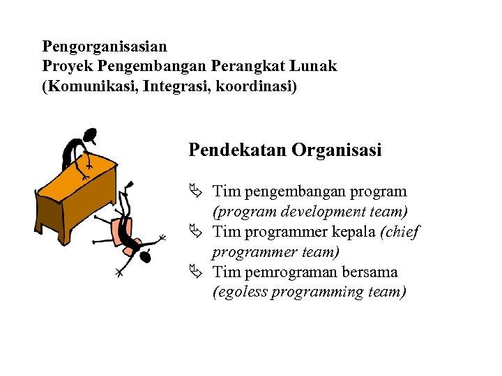 Pengorganisasian Proyek Pengembangan Perangkat Lunak (Komunikasi, Integrasi, koordinasi) Pendekatan Organisasi Ä Tim pengembangan program