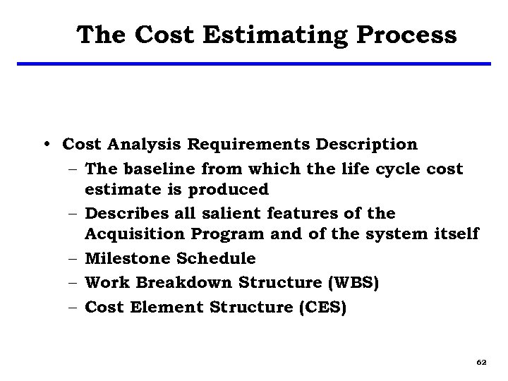 The Cost Estimating Process • Cost Analysis Requirements Description – The baseline from which