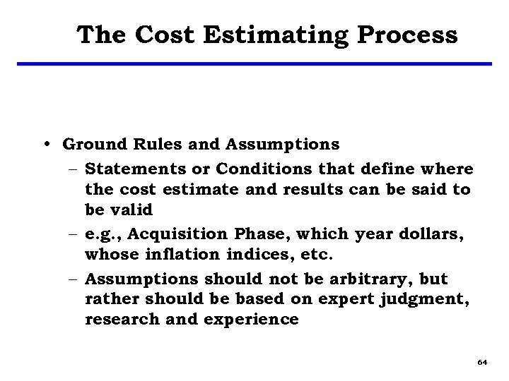 The Cost Estimating Process • Ground Rules and Assumptions – Statements or Conditions that