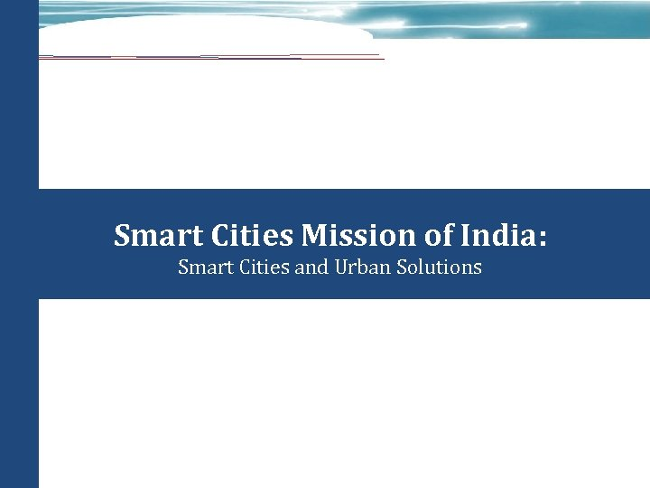 Smart Cities Mission of India: Smart Cities and Urban Solutions