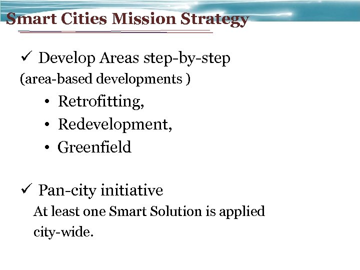 Smart Cities Mission Strategy ü Develop Areas step-by-step (area-based developments ) • Retrofitting, •