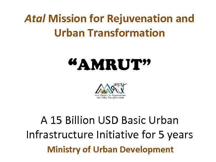 "Atal Mission for Rejuvenation and Urban Transformation ""AMRUT"" A 15 Billion USD Basic Urban"