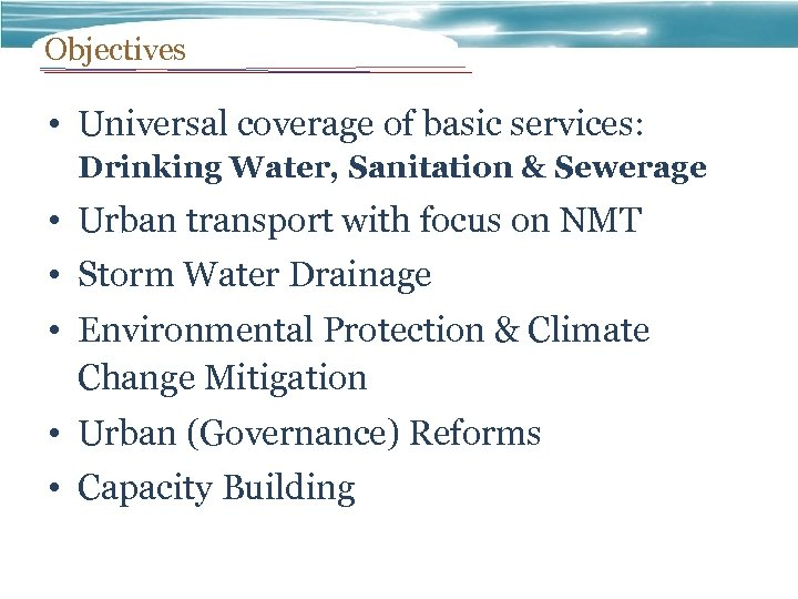 Objectives • Universal coverage of basic services: Drinking Water, Sanitation & Sewerage • Urban
