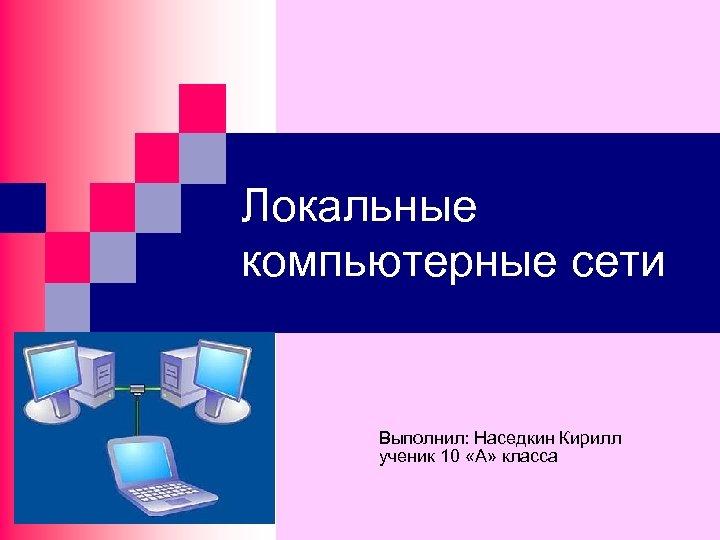 Локальные компьютерные сети Выполнил: Наседкин Кирилл ученик 10 «А» класса