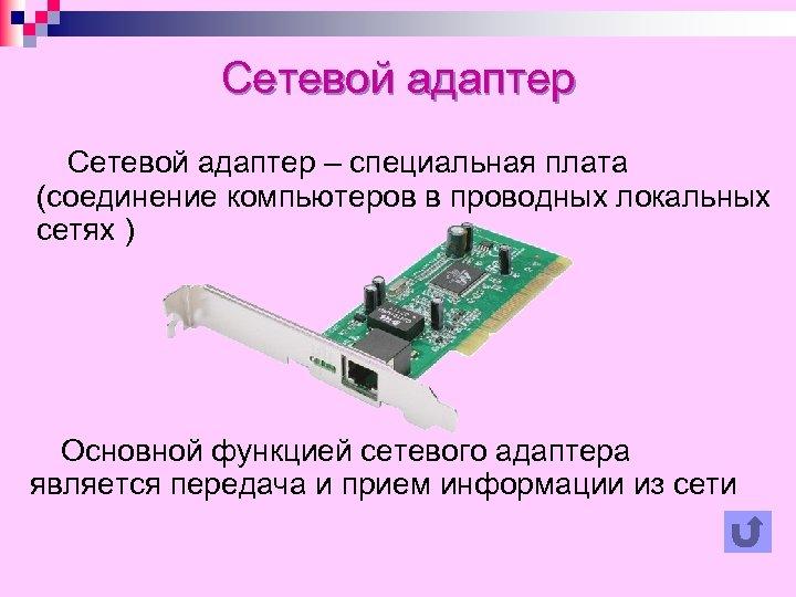 Сетевой адаптер – специальная плата (соединение компьютеров в проводных локальных сетях ) Основной функцией