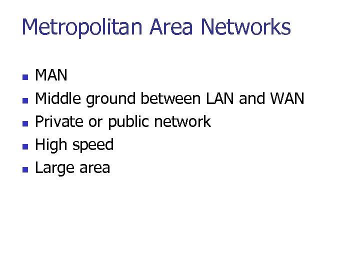 Metropolitan Area Networks n n n MAN Middle ground between LAN and WAN Private