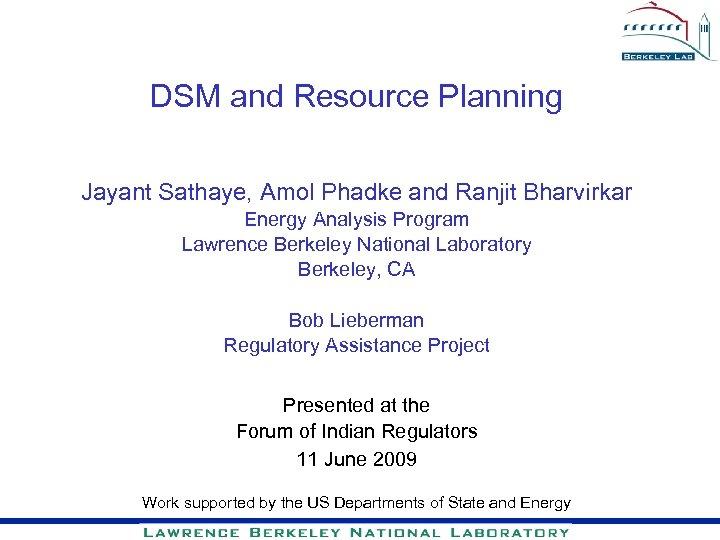 DSM and Resource Planning Jayant Sathaye, Amol Phadke and Ranjit Bharvirkar Energy Analysis Program