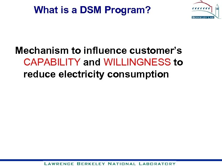 What is a DSM Program? Mechanism to influence customer's CAPABILITY and WILLINGNESS to reduce