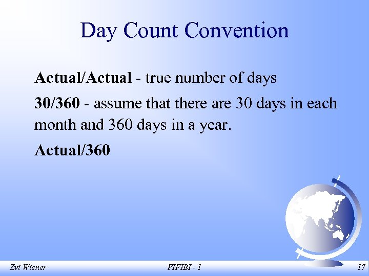 Day Count Convention Actual/Actual - true number of days 30/360 - assume that there
