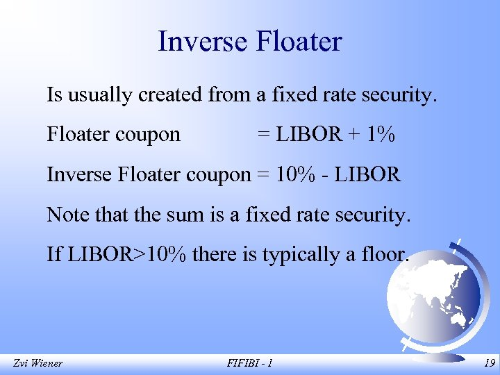 Inverse Floater Is usually created from a fixed rate security. Floater coupon = LIBOR
