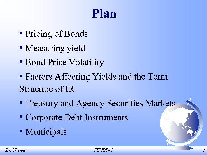 Plan • Pricing of Bonds • Measuring yield • Bond Price Volatility • Factors
