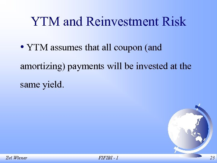 YTM and Reinvestment Risk • YTM assumes that all coupon (and amortizing) payments will