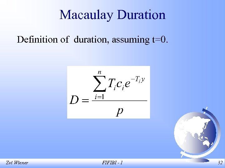 Macaulay Duration Definition of duration, assuming t=0. Zvi Wiener FIFIBI - 1 32