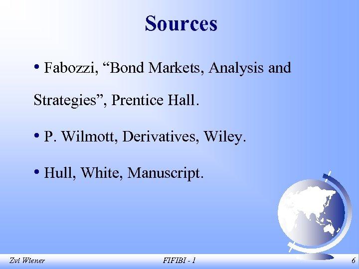 "Sources • Fabozzi, ""Bond Markets, Analysis and Strategies"", Prentice Hall. • P. Wilmott, Derivatives,"