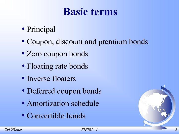 Basic terms • Principal • Coupon, discount and premium bonds • Zero coupon bonds