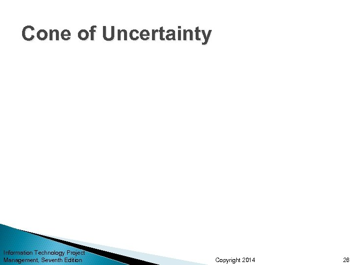 Cone of Uncertainty Information Technology Project Management, Seventh Edition Copyright 2014 26