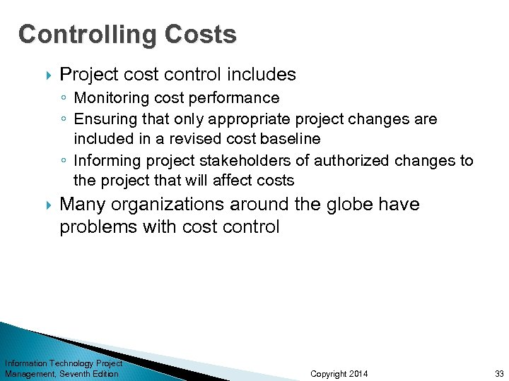 Controlling Costs Project cost control includes ◦ Monitoring cost performance ◦ Ensuring that only