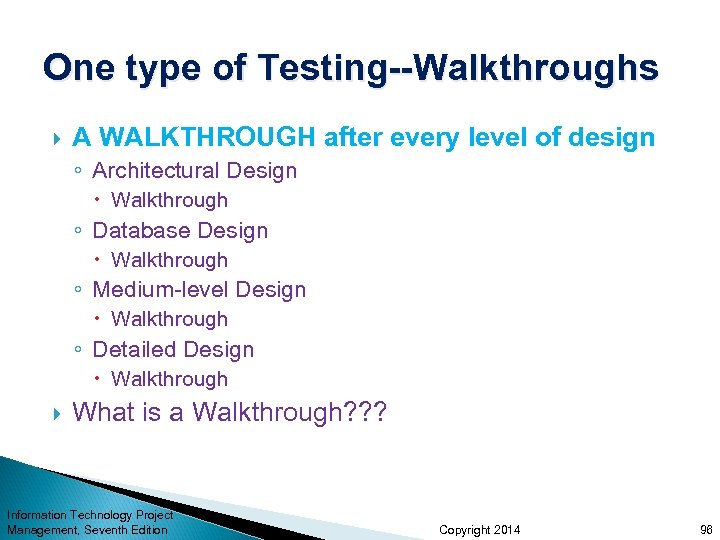 One type of Testing--Walkthroughs A WALKTHROUGH after every level of design ◦ Architectural Design