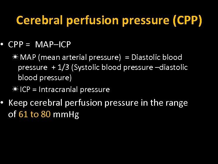 Cerebral perfusion pressure (CPP) • CPP = MAP–ICP ✴MAP (mean arterial pressure) = Diastolic
