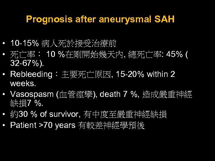 Prognosis after aneurysmal SAH • 10 -15% 病人死於接受治療前 • 死亡率: 10 %在剛開始幾天內, 總死亡率: 45%