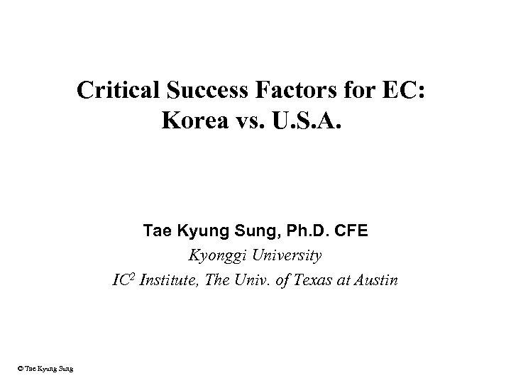 Critical Success Factors for EC: Korea vs. U. S. A. Tae Kyung Sung, Ph.