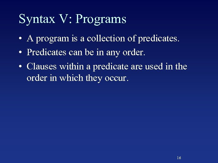 Syntax V: Programs • A program is a collection of predicates. • Predicates can