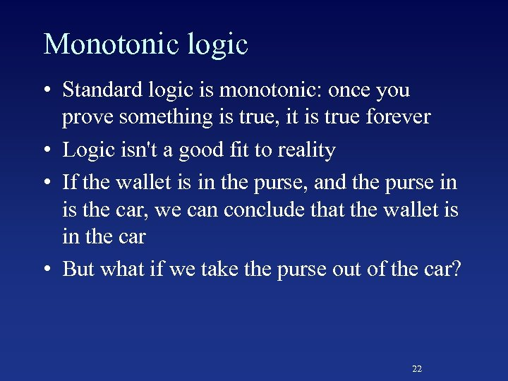 Monotonic logic • Standard logic is monotonic: once you prove something is true, it