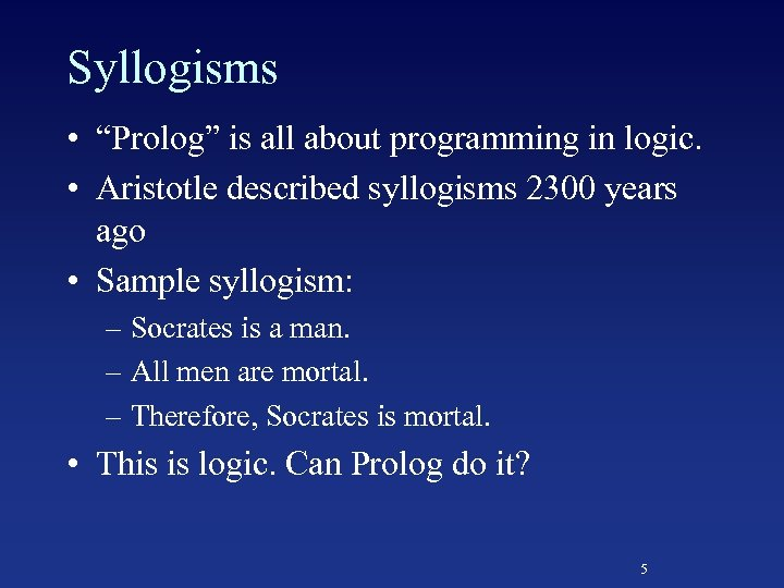 "Syllogisms • ""Prolog"" is all about programming in logic. • Aristotle described syllogisms 2300"