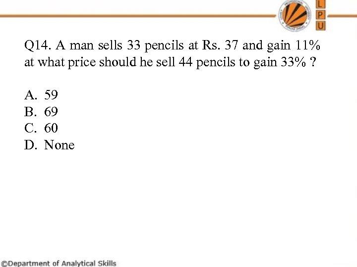 Q 14. A man sells 33 pencils at Rs. 37 and gain 11% at