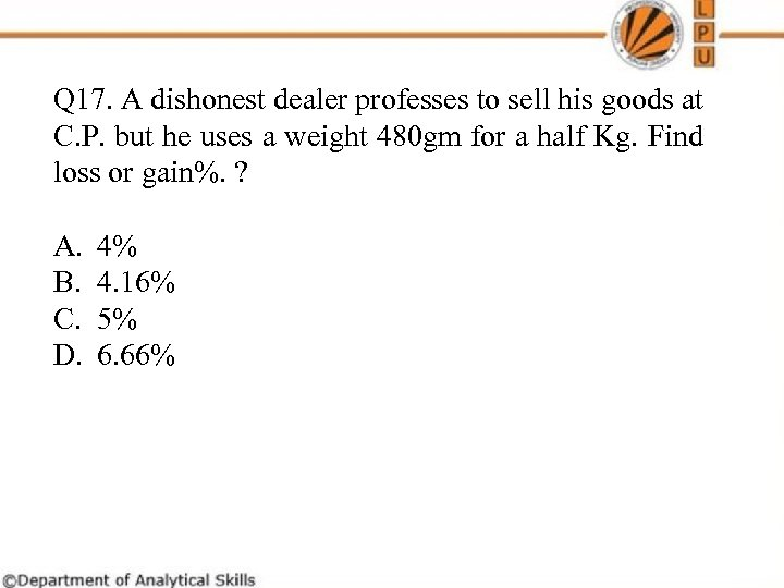 Q 17. A dishonest dealer professes to sell his goods at C. P. but