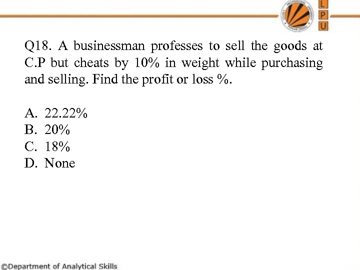 Q 18. A businessman professes to sell the goods at C. P but cheats